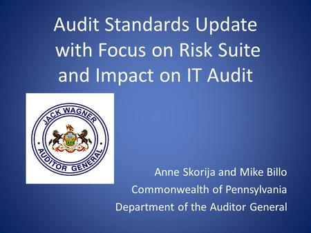 Audit Standards Update with Focus on Risk Suite and Impact on IT Audit Anne Skorija and Mike Billo Commonwealth of Pennsylvania Department of the Auditor.