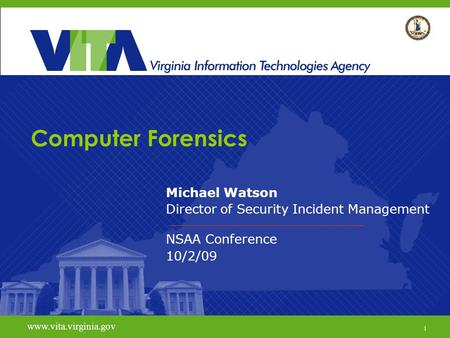 1 www.vita.virginia.gov Computer Forensics Michael Watson Director of Security Incident Management NSAA Conference 10/2/09 www.vita.virginia.gov 1.