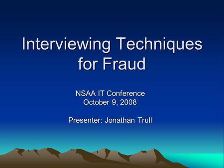 Interviewing Techniques for Fraud NSAA IT Conference October 9, 2008 Presenter: Jonathan Trull.