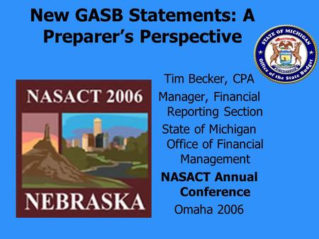 New GASB Statements: A Preparers Perspective Tim Becker, CPA Manager, Financial Reporting Section State of Michigan Office of Financial Management NASACT.