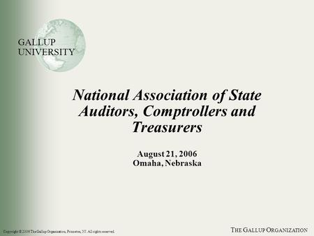T HE G ALLUP O RGANIZATION National Association of State Auditors, Comptrollers and Treasurers August 21, 2006 Omaha, Nebraska GALLUP UNIVERSITY Copyright.