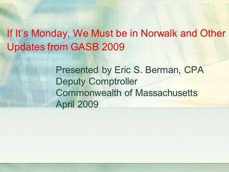 Presented by Eric S. Berman, CPA Deputy Comptroller Commonwealth of Massachusetts April 2009 If Its Monday, We Must be in Norwalk and Other Updates from.