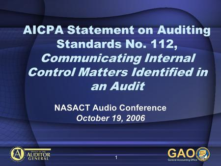 1 AICPA Statement on Auditing Standards No. 112, Communicating Internal Control Matters Identified in an Audit NASACT Audio Conference October 19, 2006.