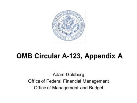 OMB Circular A-123, Appendix A Adam Goldberg Office of Federal Financial Management Office of Management and Budget.