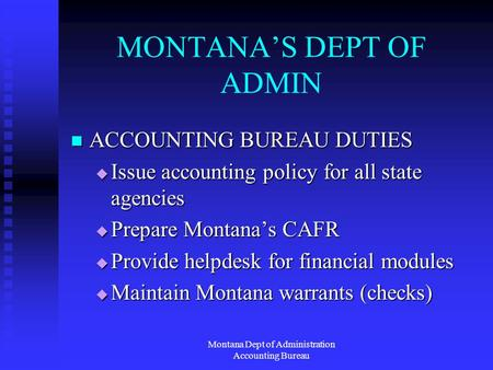 Montana Dept of Administration Accounting Bureau MONTANAS DEPT OF ADMIN ACCOUNTING BUREAU DUTIES ACCOUNTING BUREAU DUTIES Issue accounting policy for all.