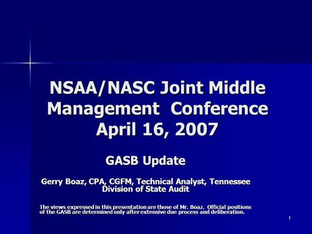 1 NSAA/NASC Joint Middle Management Conference April 16, 2007 GASB Update Gerry Boaz, CPA, CGFM, Technical Analyst, Tennessee Division of State Audit The.