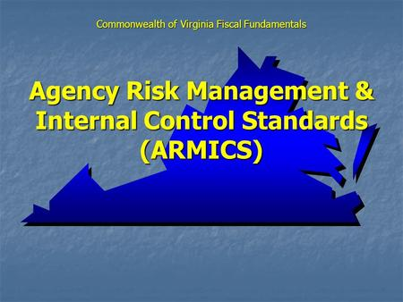 Agency Risk Management & Internal Control Standards (ARMICS) Commonwealth of Virginia Fiscal Fundamentals.