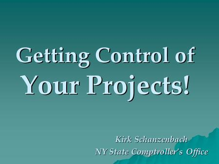 Getting Control of Your Projects! Kirk Schanzenbach NY State Comptrollers Office.