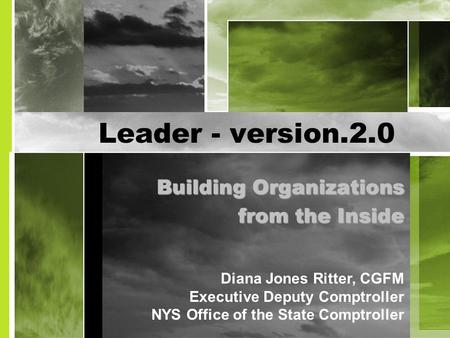 Leader - version.2.0 Building Organizations from the Inside Diana Jones Ritter, CGFM Executive Deputy Comptroller NYS Office of the State Comptroller.