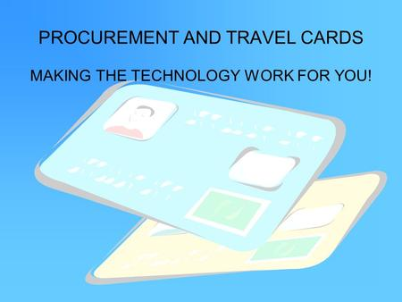 PROCUREMENT AND TRAVEL CARDS MAKING THE TECHNOLOGY WORK FOR YOU!