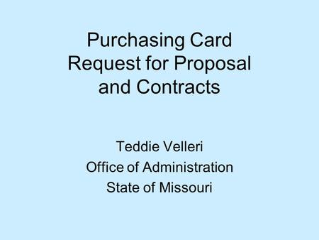 Purchasing Card Request for Proposal and Contracts Teddie Velleri Office of Administration State of Missouri.