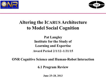 Altering the I CARUS Architecture to Model Social Cognition Pat Langley Institute for the Study of Learning and Expertise Award Period 2/1/12–1/31/15 ONR.