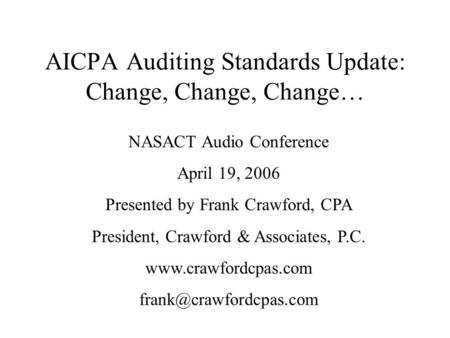 AICPA Auditing Standards Update: Change, Change, Change… NASACT Audio Conference April 19, 2006 Presented by Frank Crawford, CPA President, Crawford &
