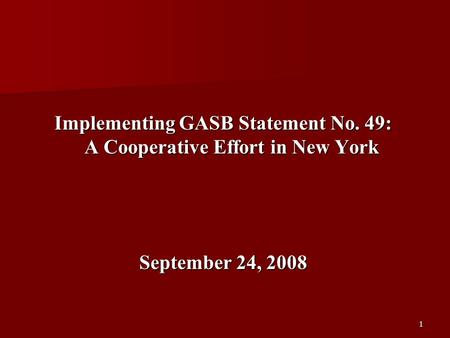 1 Implementing GASB Statement No. 49: A Cooperative Effort in New York September 24, 2008.