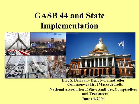 GASB 44 and State Implementation Eric S. Berman - Deputy Comptroller Commonwealth of Massachusetts National Association of State Auditors, Comptrollers.