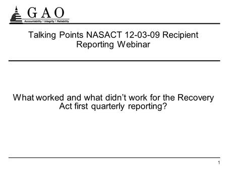 1 Talking Points NASACT 12-03-09 Recipient Reporting Webinar What worked and what didnt work for the Recovery Act first quarterly reporting?