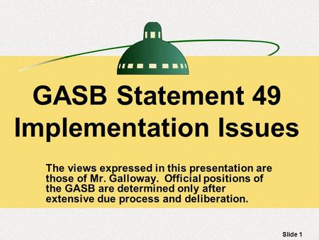Slide 1 GASB Statement 49 Implementation Issues The views expressed in this presentation are those of Mr. Galloway. Official positions of the GASB are.
