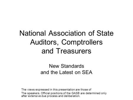National Association of State Auditors, Comptrollers and Treasurers New Standards and the Latest on SEA The views expressed in this presentation are those.