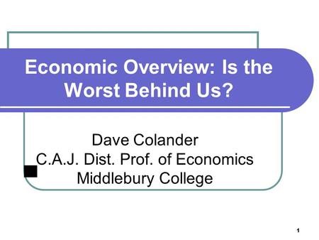 1 Economic Overview: Is the Worst Behind Us? Dave Colander C.A.J. Dist. Prof. of Economics Middlebury College.