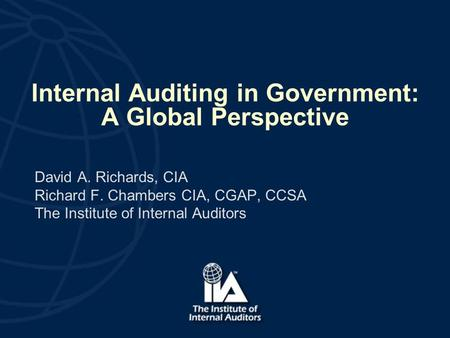 Internal Auditing in Government: A Global Perspective David A. Richards, CIA Richard F. Chambers CIA, CGAP, CCSA The Institute of Internal Auditors.