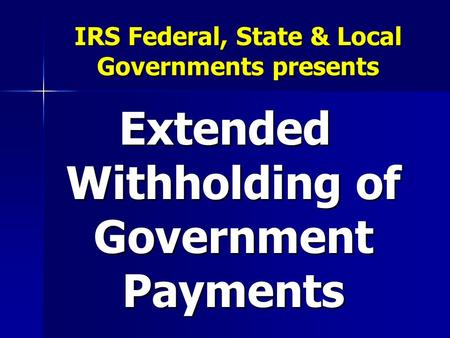 IRS Federal, State & Local Governments presents Extended Withholding of Government Payments.