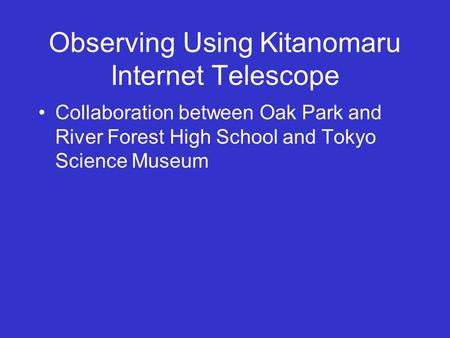 Observing Using Kitanomaru Internet Telescope Collaboration between Oak Park and River Forest High School and Tokyo Science Museum.