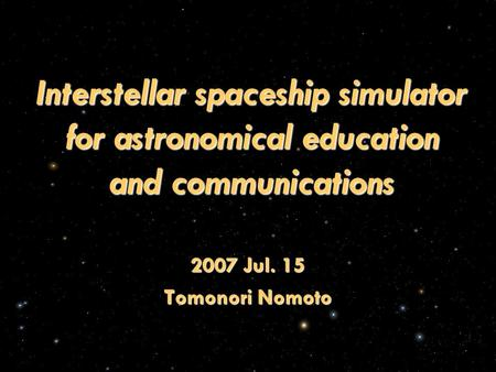 Interstellar spaceship simulator for astronomical education and communications 2007 Jul. 15 Tomonori Nomoto.
