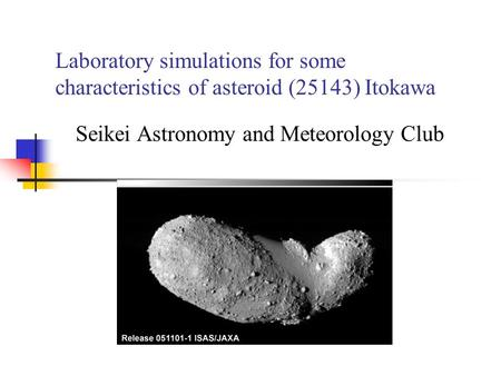Laboratory simulations for some characteristics of asteroid (25143) Itokawa Seikei Astronomy and Meteorology Club.