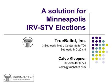 A solution for Minneapolis IRV-STV Elections TrueBallot, Inc. 3 Bethesda Metro Center Suite 700 Bethesda MD 20814 Caleb Kleppner 203-376-4080 cell