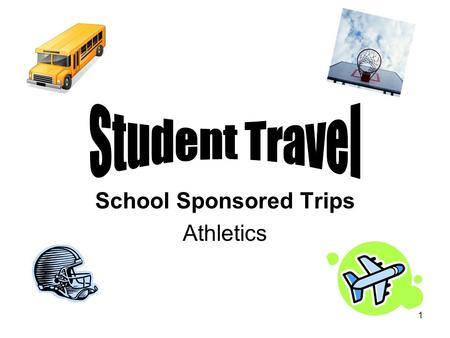 1 School Sponsored Trips Athletics. 2 Student Travel Approval for all student travel requests is at the discretion of the School Administrator, Assistant.