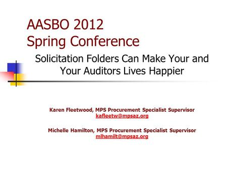 AASBO 2012 Spring Conference Solicitation Folders Can Make Your and Your Auditors Lives Happier Karen Fleetwood, MPS Procurement Specialist Supervisor.