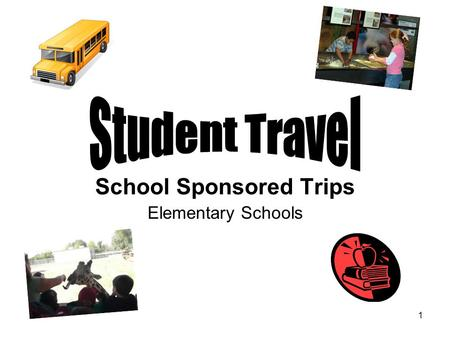 1 School Sponsored Trips Elementary Schools. 2 Student Travel Approval for all student travel requests is at the discretion of the School Administrator,