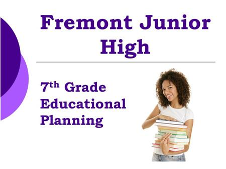 Fremont Junior High 7 th Grade Educational Planning.