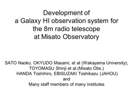 Development of a Galaxy HI observation system for the 8m radio telescope at Misato Observatory SATO Naoko, OKYUDO Masami, et al (Wakayama University),