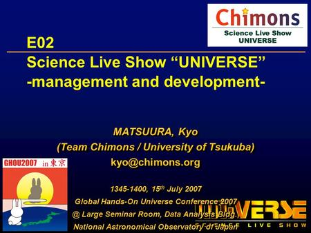 E02 Science Live Show UNIVERSE -management and development- MATSUURA, Kyo (Team Chimons / University of Tsukuba) 1345-1400, 15 th July.
