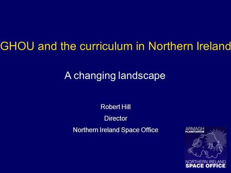 GHOU and the curriculum in Northern Ireland A changing landscape Robert Hill Director Northern Ireland Space Office.