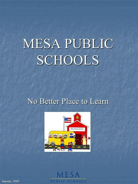 January, 2010 MESA PUBLIC SCHOOLS No Better Place to Learn.