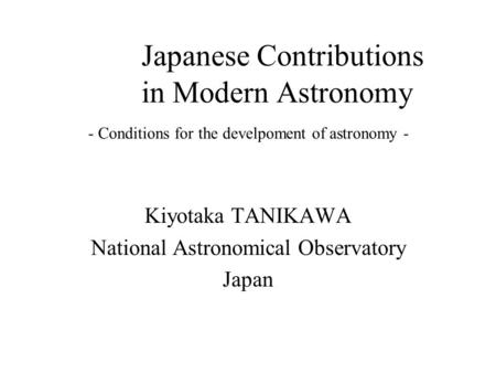 Kiyotaka TANIKAWA National Astronomical Observatory Japan Japanese Contributions in Modern Astronomy - Conditions for the develpoment of astronomy -