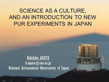SCIENCE AS A CULTURE, AND AN INTRODUCTION TO NEW PUR EXPERIMENTS IN JAPAN Hidehiko AGATA National Astronomical Observatory of Japan.
