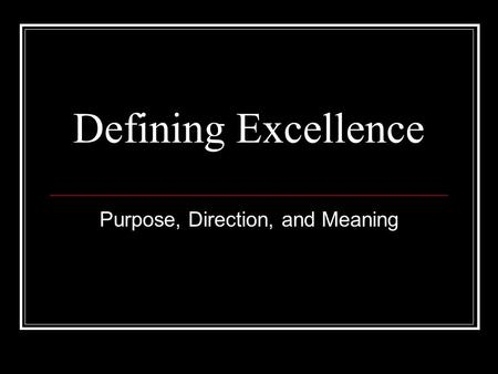 Defining Excellence Purpose, Direction, and Meaning.