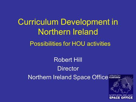 Curriculum Development in Northern Ireland Robert Hill Director Northern Ireland Space Office Possibilities for HOU activities.