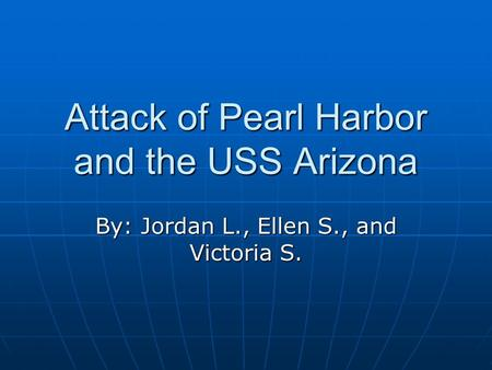 Attack of Pearl Harbor and the USS Arizona By: Jordan L., Ellen S., and Victoria S.