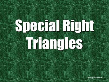 Special Right Triangles Moody Mathematics. Take a square… Moody Mathematics.