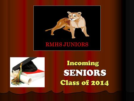 Incoming SENIORS Class of 2014 Incoming SENIORS Class of 2014 RMHS JUNIORS.