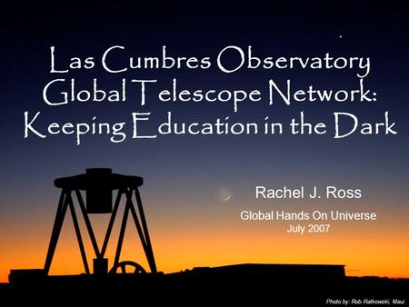 Las Cumbres Observatory Global Telescope Network: Keeping Education in the Dark Rachel J. Ross Global Hands On Universe July 2007 Photo by: Rob Ratkowski,
