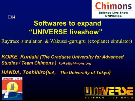 Softwares to expand UNIVERSE liveshow KOIKE, Kuniaki ( The Graduate University for Advanced Studies / Team Chimons ) HANDA, Toshihiro.