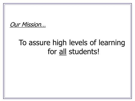 Our Mission… To assure high levels of learning for all students!