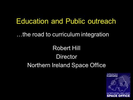 Education and Public outreach Robert Hill Director Northern Ireland Space Office …the road to curriculum integration.