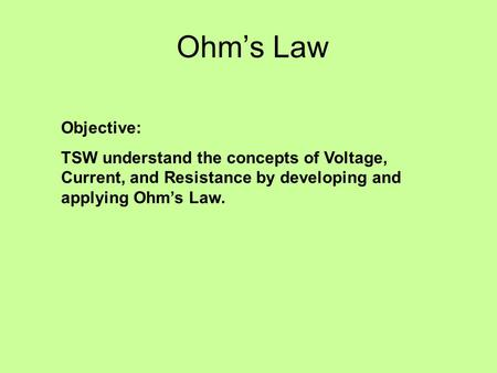 Ohms Law Objective: TSW understand the concepts of Voltage, Current, and Resistance by developing and applying Ohms Law.