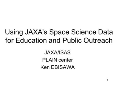 1 Using JAXA's Space Science Data for Education and Public Outreach JAXA/ISAS PLAIN center Ken EBISAWA.